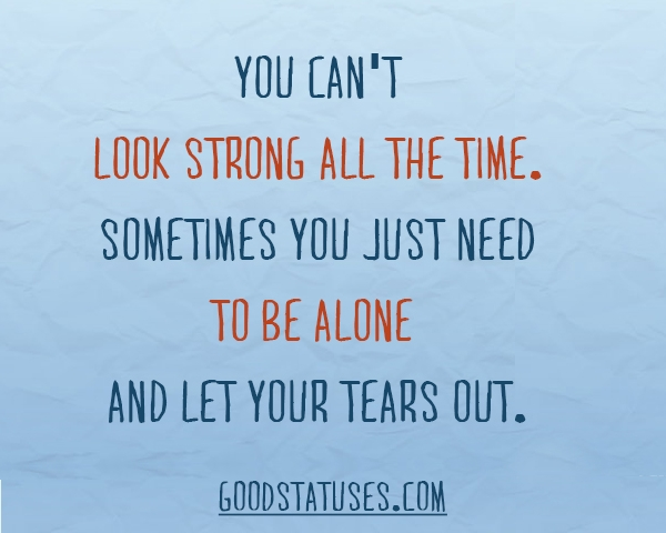 Alone Quotes and Sayings: Sometimes it takes time to let your tears out
