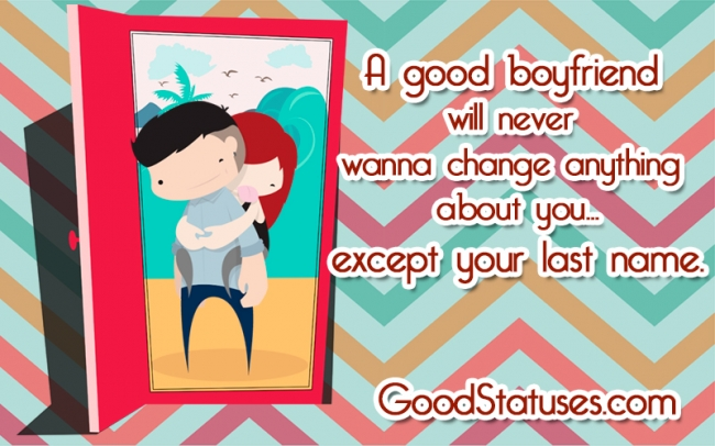 A good boyfriend will never wanna change - Good Boyfriend Quotes and Statuses